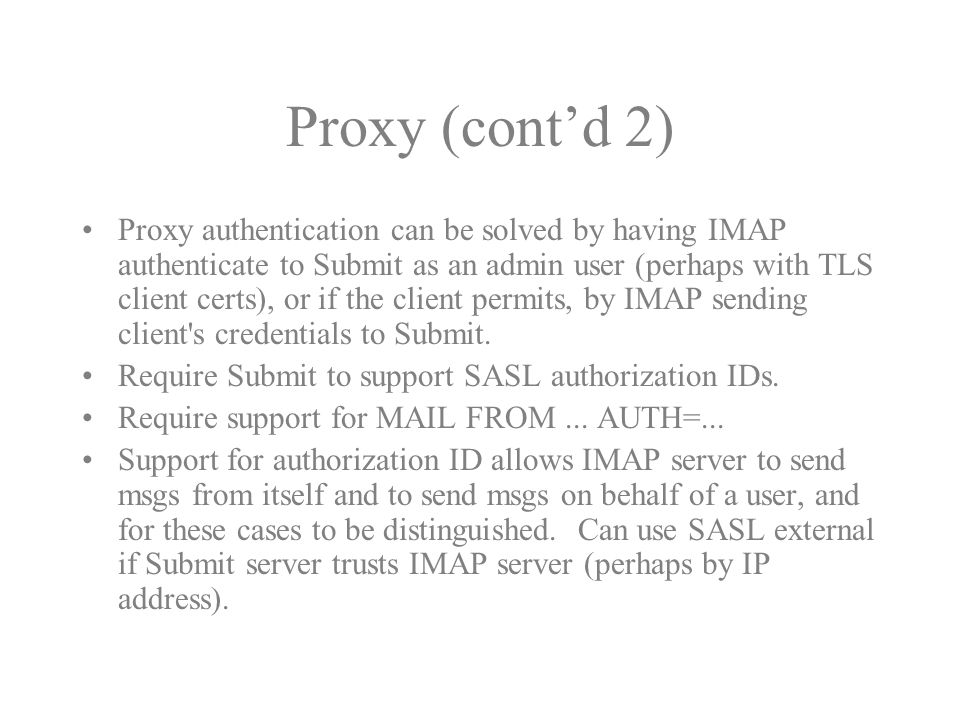 Proxy (cont'd 2) Proxy authentication can be solved by having IMAP authenticate to Submit as an admin user (perhaps with TLS client certs), or if the client permits, by IMAP sending client s credentials to Submit.