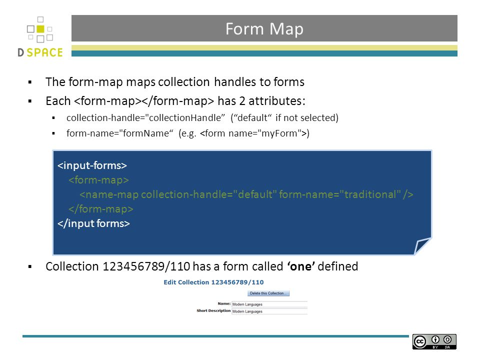 Form Map  The form-map maps collection handles to forms  Each has 2 attributes:  collection-handle= collectionHandle ( default if not selected)  form-name= formName (e.g.