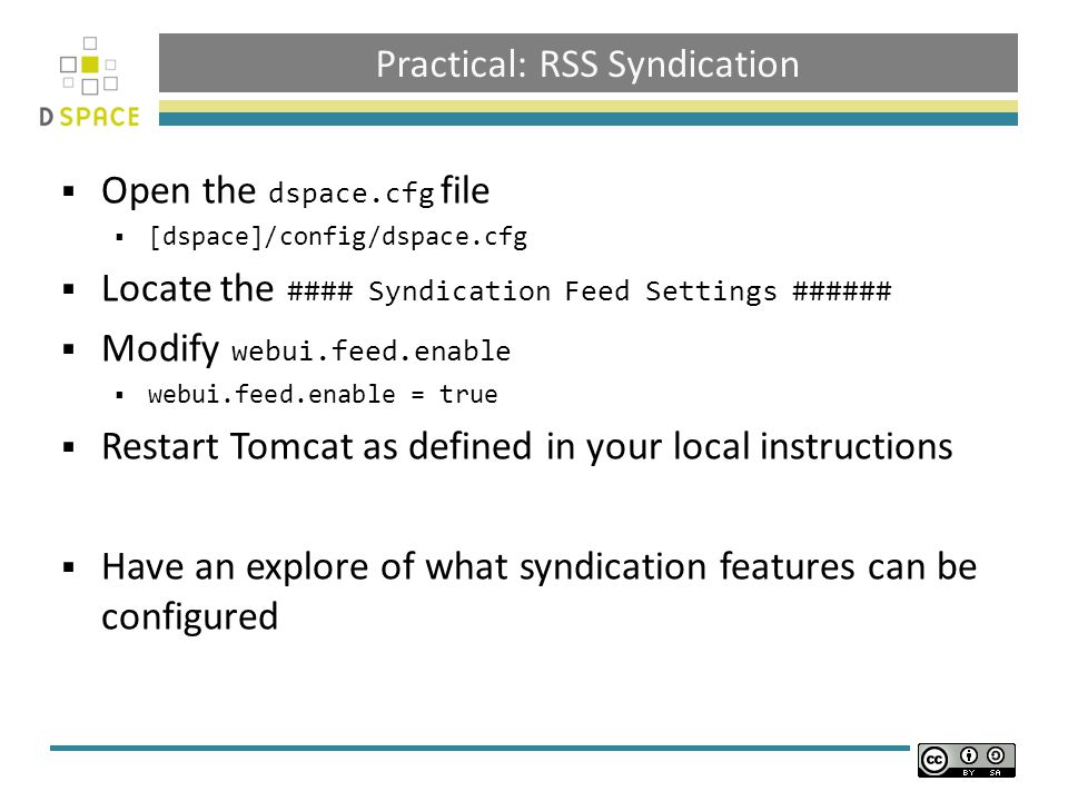 Practical: RSS Syndication  Open the dspace.cfg file  [dspace]/config/dspace.cfg  Locate the #### Syndication Feed Settings ######  Modify webui.feed.enable  webui.feed.enable = true  Restart Tomcat as defined in your local instructions  Have an explore of what syndication features can be configured