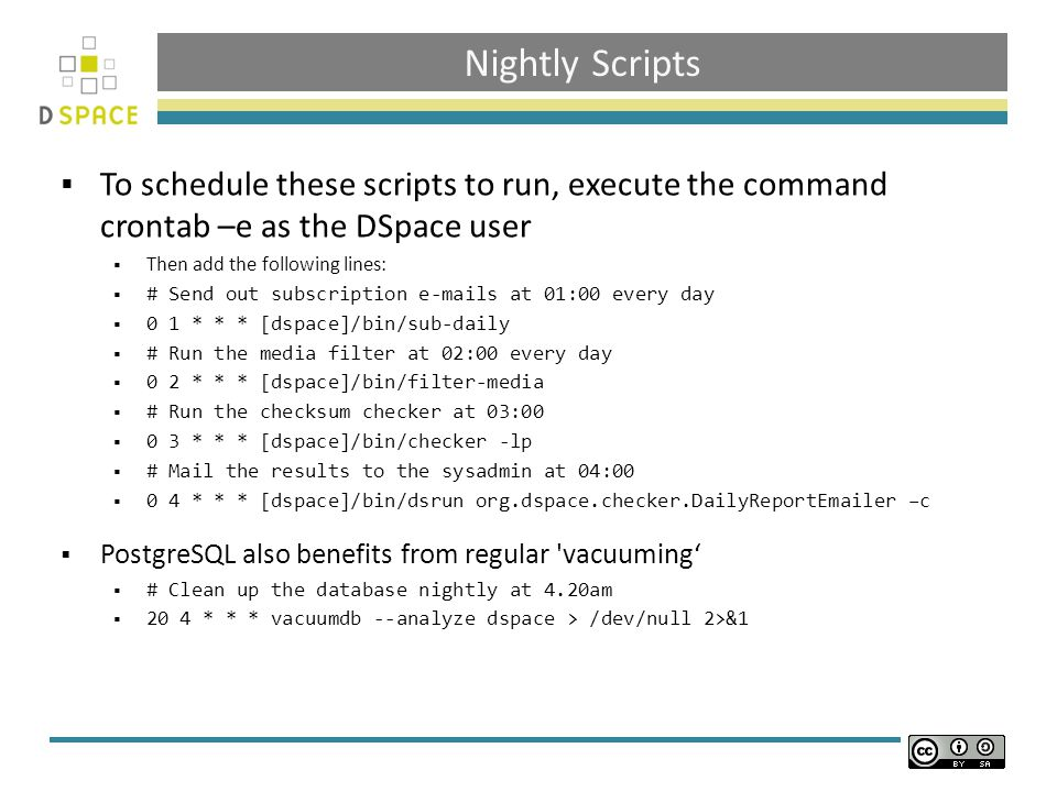 Nightly Scripts  To schedule these scripts to run, execute the command crontab –e as the DSpace user  Then add the following lines:  # Send out subscription  s at 01:00 every day  0 1 * * * [dspace]/bin/sub-daily  # Run the media filter at 02:00 every day  0 2 * * * [dspace]/bin/filter-media  # Run the checksum checker at 03:00  0 3 * * * [dspace]/bin/checker -lp  # Mail the results to the sysadmin at 04:00  0 4 * * * [dspace]/bin/dsrun org.dspace.checker.DailyReport er –c  PostgreSQL also benefits from regular vacuuming'  # Clean up the database nightly at 4.20am  20 4 * * * vacuumdb --analyze dspace > /dev/null 2>&1
