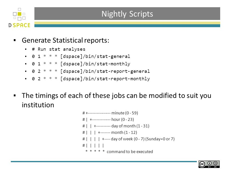 Nightly Scripts  Generate Statistical reports:  # Run stat analyses  0 1 * * * [dspace]/bin/stat-general  0 1 * * * [dspace]/bin/stat-monthly  0 2 * * * [dspace]/bin/stat-report-general  0 2 * * * [dspace]/bin/stat-report-monthly  The timings of each of these jobs can be modified to suit you institution # minute (0 - 59) # | hour (0 - 23) # | | day of month (1 - 31) # | | | month (1 - 12) # | | | | day of week (0 - 7) (Sunday=0 or 7) # | | | | | * * * * * command to be executed
