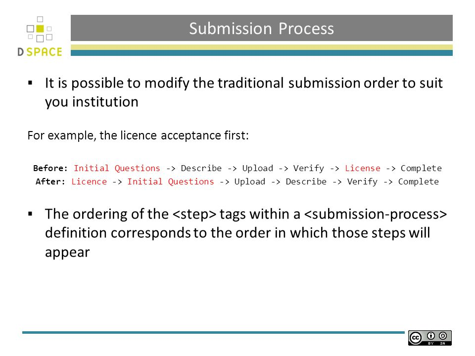 Submission Process  It is possible to modify the traditional submission order to suit you institution For example, the licence acceptance first: Before: Initial Questions -> Describe -> Upload -> Verify -> License -> Complete After: Licence -> Initial Questions -> Upload -> Describe -> Verify -> Complete  The ordering of the tags within a definition corresponds to the order in which those steps will appear