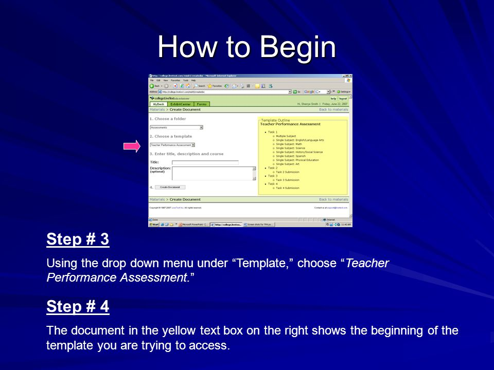 How to Begin Step # 3 Using the drop down menu under Template, choose Teacher Performance Assessment. Step # 4 The document in the yellow text box on the right shows the beginning of the template you are trying to access.