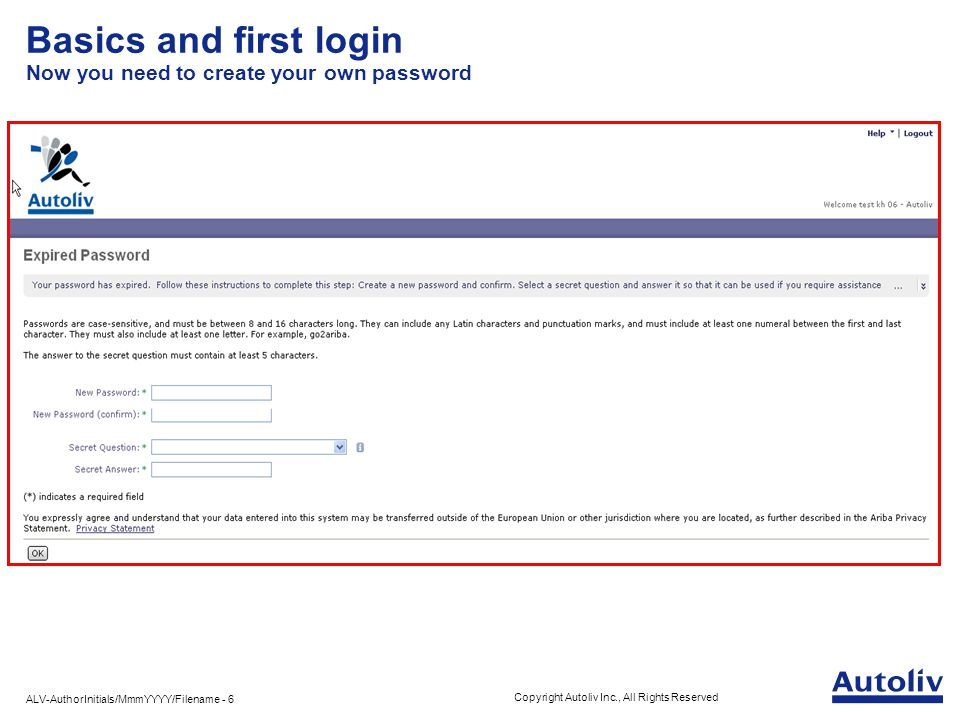 ALV-AuthorInitials/MmmYYYY/Filename - 6 Copyright Autoliv Inc., All Rights Reserved Basics and first login Now you need to create your own password