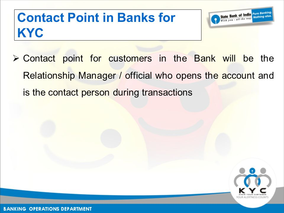  Contact point for customers in the Bank will be the Relationship Manager / official who opens the account and is the contact person during transactions Contact Point in Banks for KYC