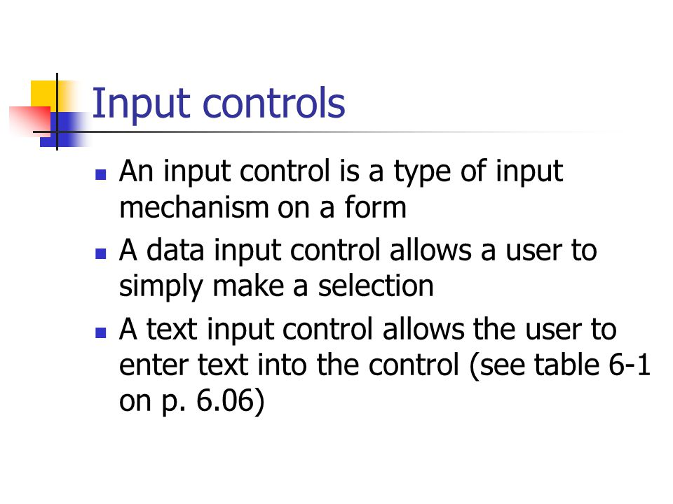 Input controls An input control is a type of input mechanism on a form A data input control allows a user to simply make a selection A text input control allows the user to enter text into the control (see table 6-1 on p.