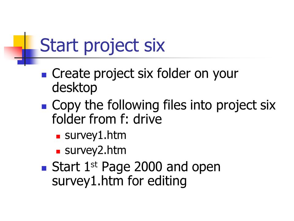 Start project six Create project six folder on your desktop Copy the following files into project six folder from f: drive survey1.htm survey2.htm Start 1 st Page 2000 and open survey1.htm for editing