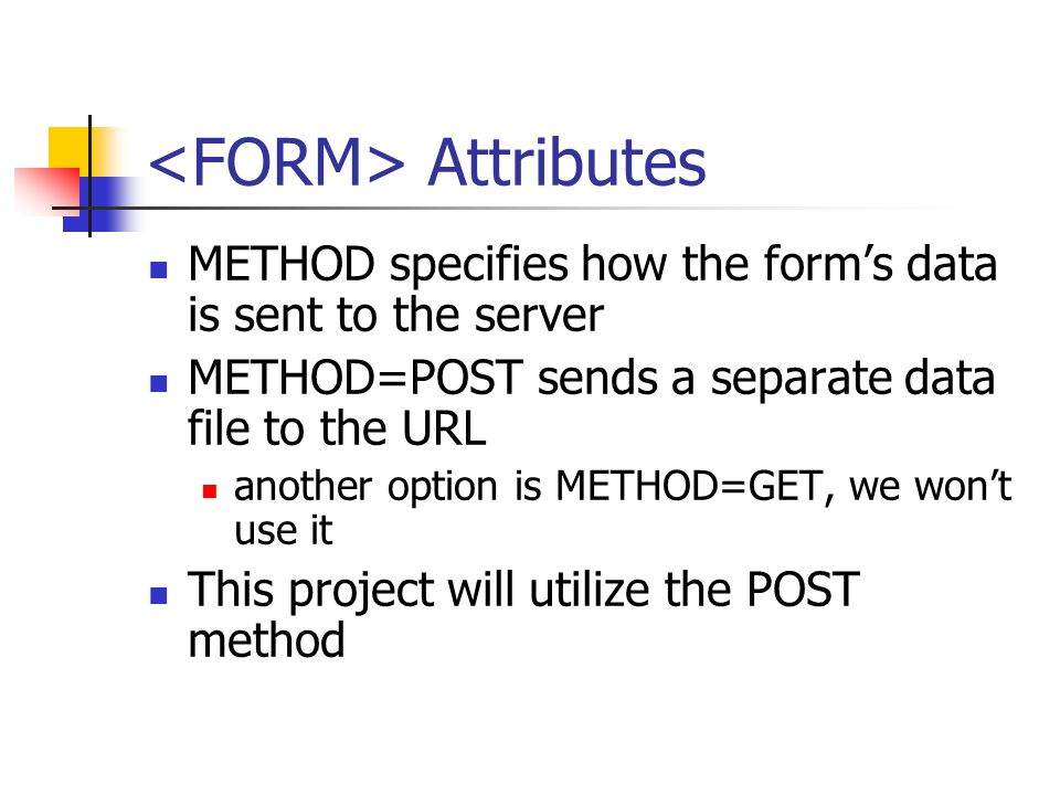 Attributes METHOD specifies how the form's data is sent to the server METHOD=POST sends a separate data file to the URL another option is METHOD=GET, we won't use it This project will utilize the POST method