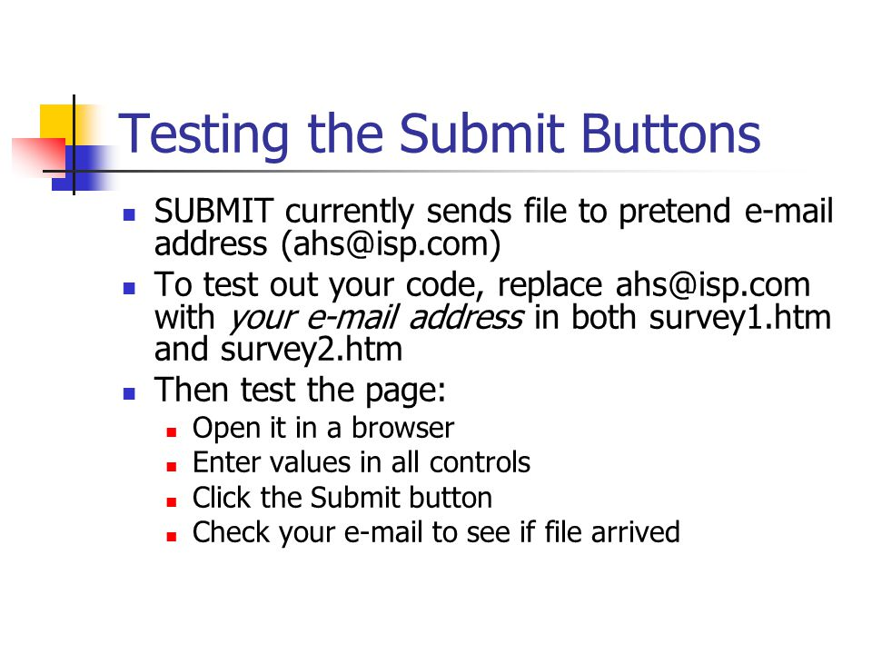 Testing the Submit Buttons SUBMIT currently sends file to pretend  address To test out your code, replace with your  address in both survey1.htm and survey2.htm Then test the page: Open it in a browser Enter values in all controls Click the Submit button Check your  to see if file arrived