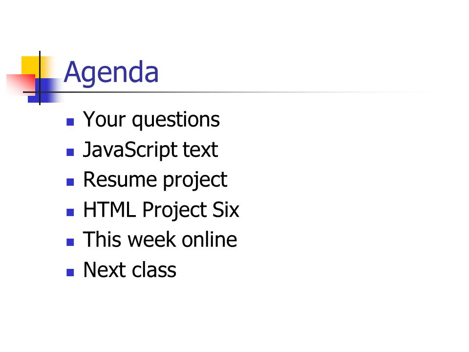 Agenda Your questions JavaScript text Resume project HTML Project Six This week online Next class