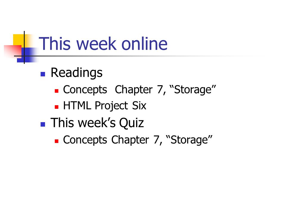 This week online Readings Concepts Chapter 7, Storage HTML Project Six This week's Quiz Concepts Chapter 7, Storage