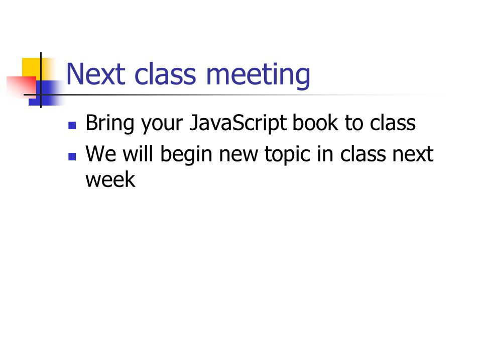 Next class meeting Bring your JavaScript book to class We will begin new topic in class next week