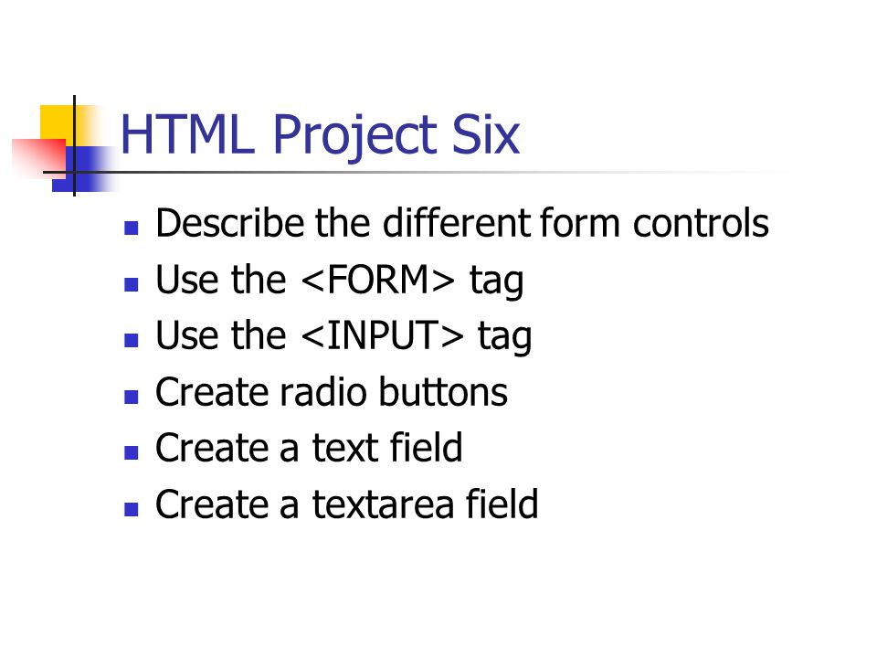 HTML Project Six Describe the different form controls Use the tag Create radio buttons Create a text field Create a textarea field