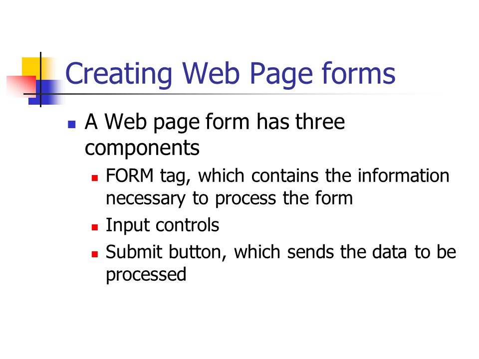 Creating Web Page forms A Web page form has three components FORM tag, which contains the information necessary to process the form Input controls Submit button, which sends the data to be processed