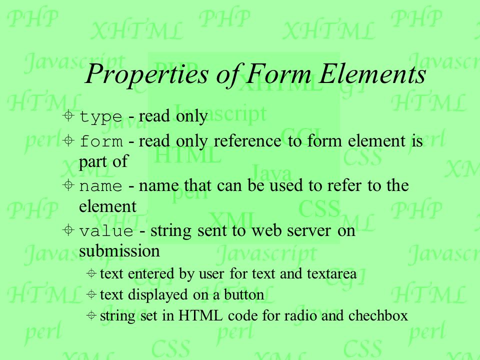 Properties of Form Elements  type - read only  form - read only reference to form element is part of  name - name that can be used to refer to the element  value - string sent to web server on submission  text entered by user for text and textarea  text displayed on a button  string set in HTML code for radio and chechbox