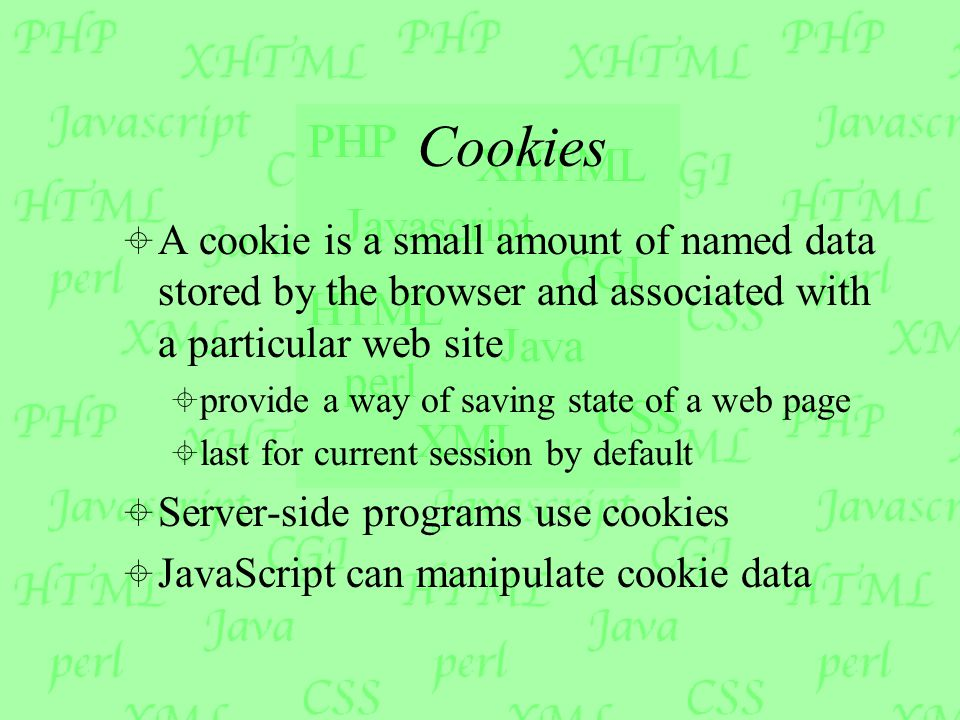 Cookies  A cookie is a small amount of named data stored by the browser and associated with a particular web site  provide a way of saving state of a web page  last for current session by default  Server-side programs use cookies  JavaScript can manipulate cookie data