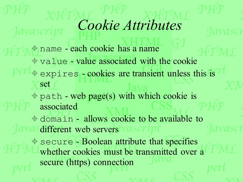 Cookie Attributes  name - each cookie has a name  value - value associated with the cookie  expires - cookies are transient unless this is set  path - web page(s) with which cookie is associated  domain - allows cookie to be available to different web servers  secure - Boolean attribute that specifies whether cookies must be transmitted over a secure (https) connection