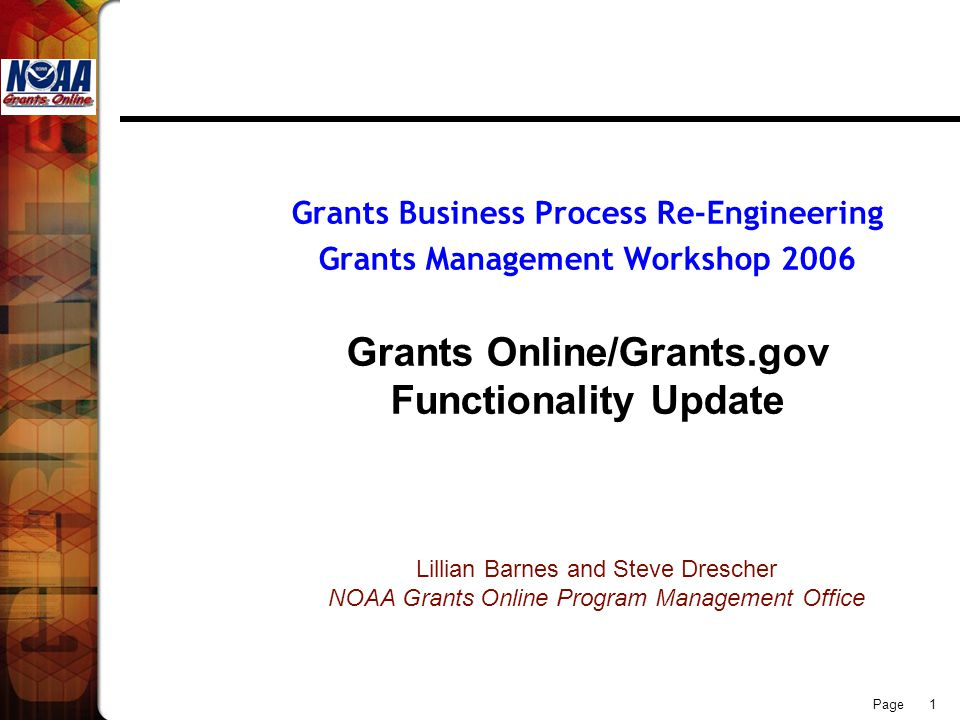 Page 1 Grants Business Process Re-Engineering Grants Management Workshop 2006 Grants Online/Grants.gov Functionality Update Lillian Barnes and Steve Drescher NOAA Grants Online Program Management Office