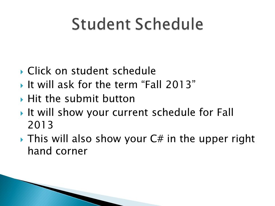  Click on student schedule  It will ask for the term Fall 2013  Hit the submit button  It will show your current schedule for Fall 2013  This will also show your C# in the upper right hand corner