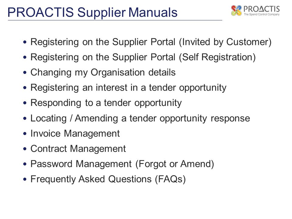 PROACTIS Supplier Manuals Registering on the Supplier Portal (Invited by Customer) Registering on the Supplier Portal (Self Registration) Changing my Organisation details Registering an interest in a tender opportunity Responding to a tender opportunity Locating / Amending a tender opportunity response Invoice Management Contract Management Password Management (Forgot or Amend) Frequently Asked Questions (FAQs)