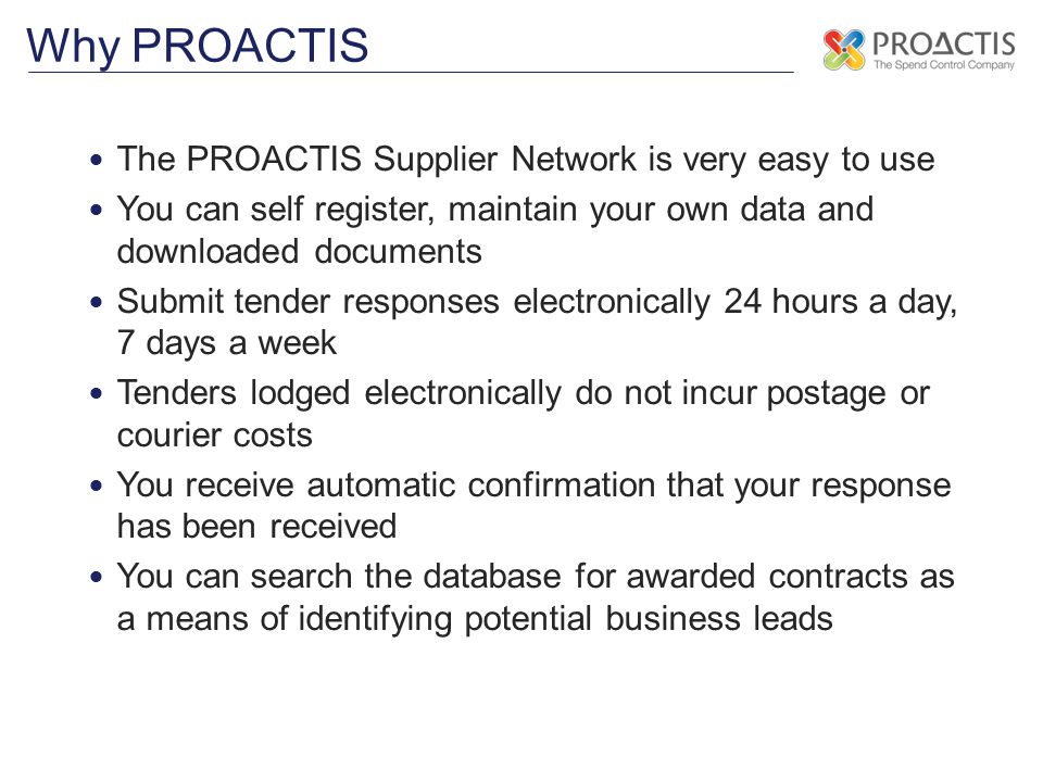 The PROACTIS Supplier Network is very easy to use You can self register, maintain your own data and downloaded documents Submit tender responses electronically 24 hours a day, 7 days a week Tenders lodged electronically do not incur postage or courier costs You receive automatic confirmation that your response has been received You can search the database for awarded contracts as a means of identifying potential business leads Why PROACTIS