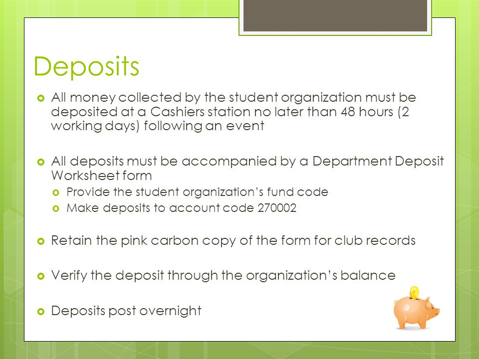 Deposits  All money collected by the student organization must be deposited at a Cashiers station no later than 48 hours (2 working days) following an event  All deposits must be accompanied by a Department Deposit Worksheet form  Provide the student organization's fund code  Make deposits to account code  Retain the pink carbon copy of the form for club records  Verify the deposit through the organization's balance  Deposits post overnight