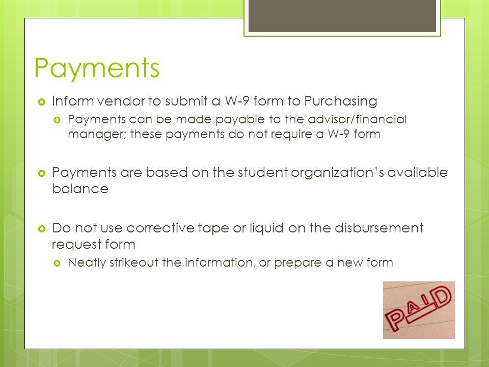 Payments  Inform vendor to submit a W-9 form to Purchasing  Payments can be made payable to the advisor/financial manager; these payments do not require a W-9 form  Payments are based on the student organization's available balance  Do not use corrective tape or liquid on the disbursement request form  Neatly strikeout the information, or prepare a new form