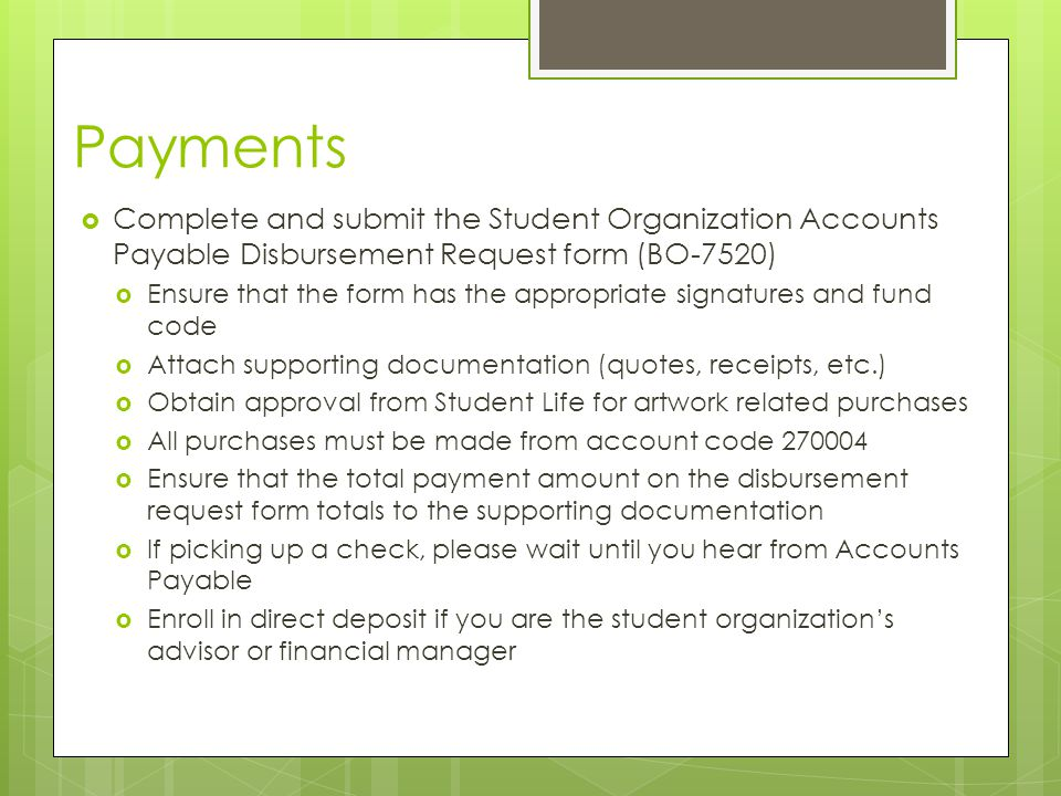 Payments  Complete and submit the Student Organization Accounts Payable Disbursement Request form (BO-7520)  Ensure that the form has the appropriate signatures and fund code  Attach supporting documentation (quotes, receipts, etc.)  Obtain approval from Student Life for artwork related purchases  All purchases must be made from account code  Ensure that the total payment amount on the disbursement request form totals to the supporting documentation  If picking up a check, please wait until you hear from Accounts Payable  Enroll in direct deposit if you are the student organization's advisor or financial manager