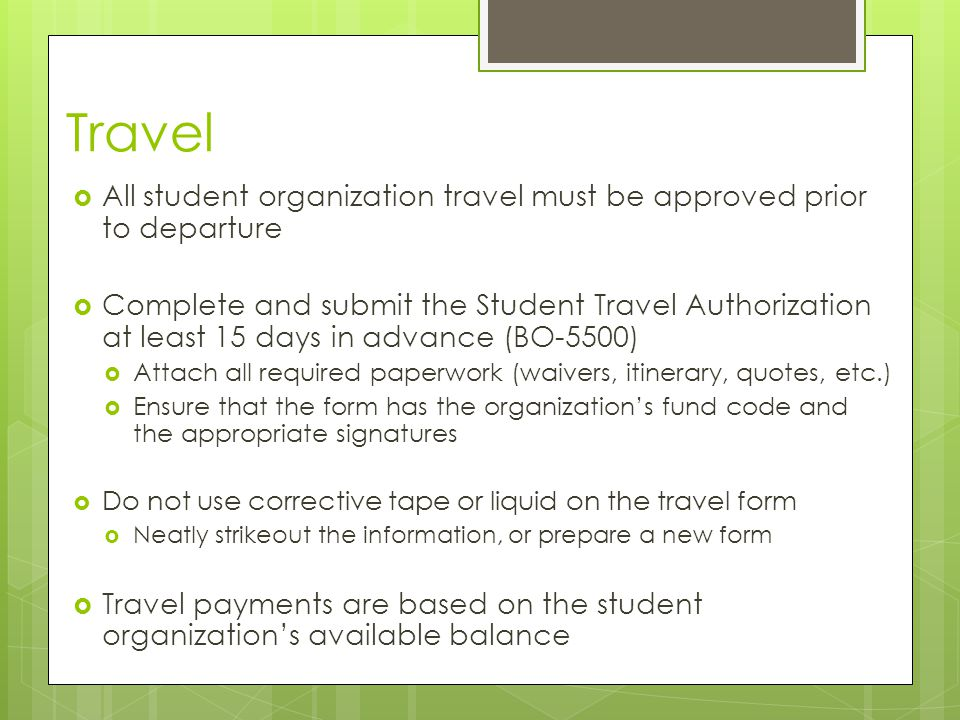 Travel  All student organization travel must be approved prior to departure  Complete and submit the Student Travel Authorization at least 15 days in advance (BO-5500)  Attach all required paperwork (waivers, itinerary, quotes, etc.)  Ensure that the form has the organization's fund code and the appropriate signatures  Do not use corrective tape or liquid on the travel form  Neatly strikeout the information, or prepare a new form  Travel payments are based on the student organization's available balance