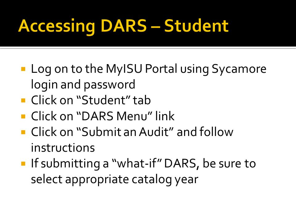  Log on to the MyISU Portal using Sycamore login and password  Click on Student tab  Click on DARS Menu link  Click on Submit an Audit and follow instructions  If submitting a what-if DARS, be sure to select appropriate catalog year