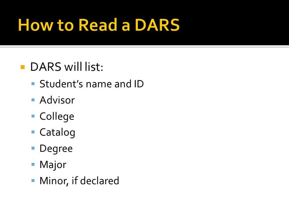  DARS will list:  Student's name and ID  Advisor  College  Catalog  Degree  Major  Minor, if declared