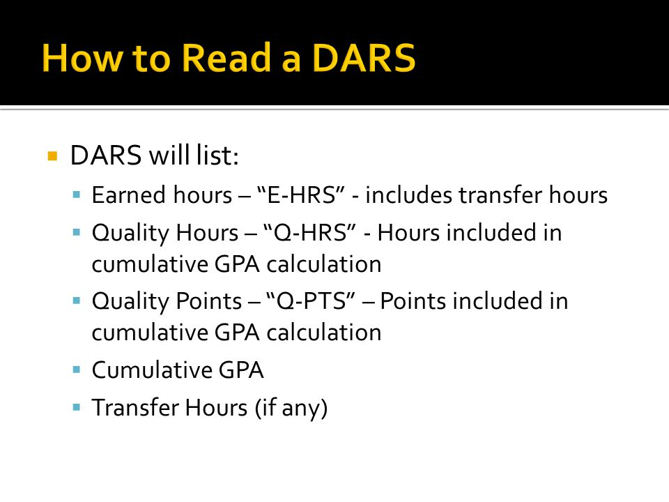  DARS will list:  Earned hours – E-HRS - includes transfer hours  Quality Hours – Q-HRS - Hours included in cumulative GPA calculation  Quality Points – Q-PTS – Points included in cumulative GPA calculation  Cumulative GPA  Transfer Hours (if any)
