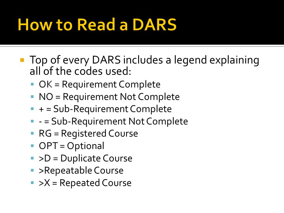  Top of every DARS includes a legend explaining all of the codes used:  OK = Requirement Complete  NO = Requirement Not Complete  + = Sub-Requirement Complete  - = Sub-Requirement Not Complete  RG = Registered Course  OPT = Optional  >D = Duplicate Course  >Repeatable Course  >X = Repeated Course