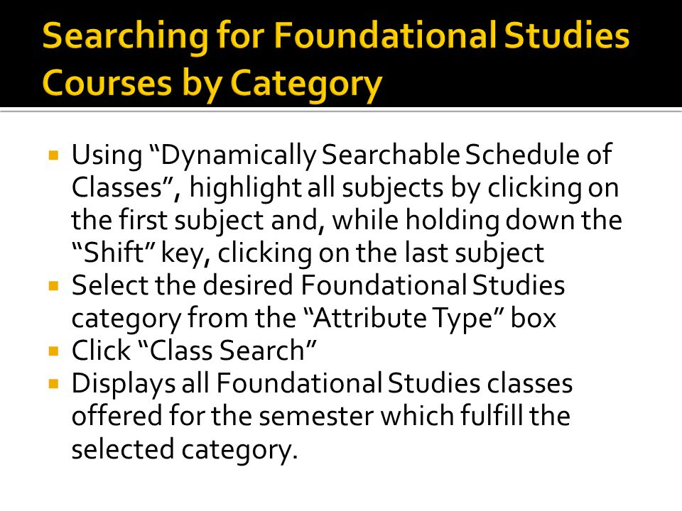  Using Dynamically Searchable Schedule of Classes , highlight all subjects by clicking on the first subject and, while holding down the Shift key, clicking on the last subject  Select the desired Foundational Studies category from the Attribute Type box  Click Class Search  Displays all Foundational Studies classes offered for the semester which fulfill the selected category.