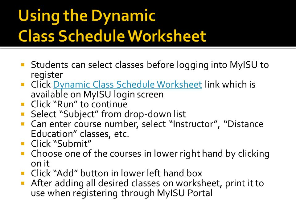  Students can select classes before logging into MyISU to register  Click Dynamic Class Schedule Worksheet link which is available on MyISU login screenDynamic Class Schedule Worksheet  Click Run to continue  Select Subject from drop-down list  Can enter course number, select Instructor , Distance Education classes, etc.