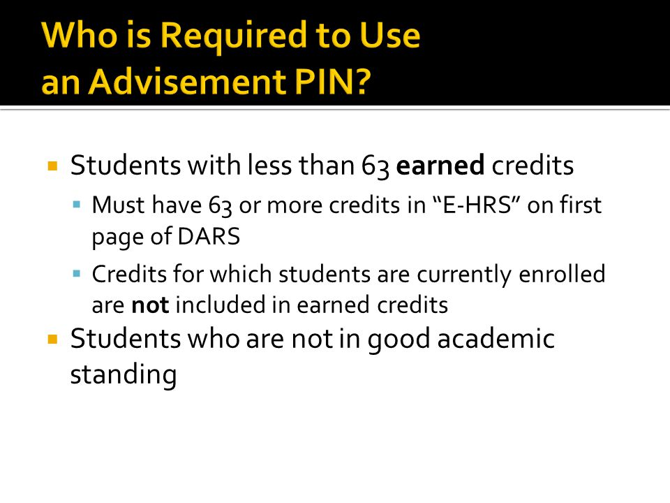  Students with less than 63 earned credits  Must have 63 or more credits in E-HRS on first page of DARS  Credits for which students are currently enrolled are not included in earned credits  Students who are not in good academic standing