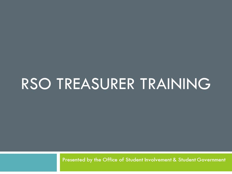 RSO TREASURER TRAINING Presented by the Office of Student Involvement & Student Government