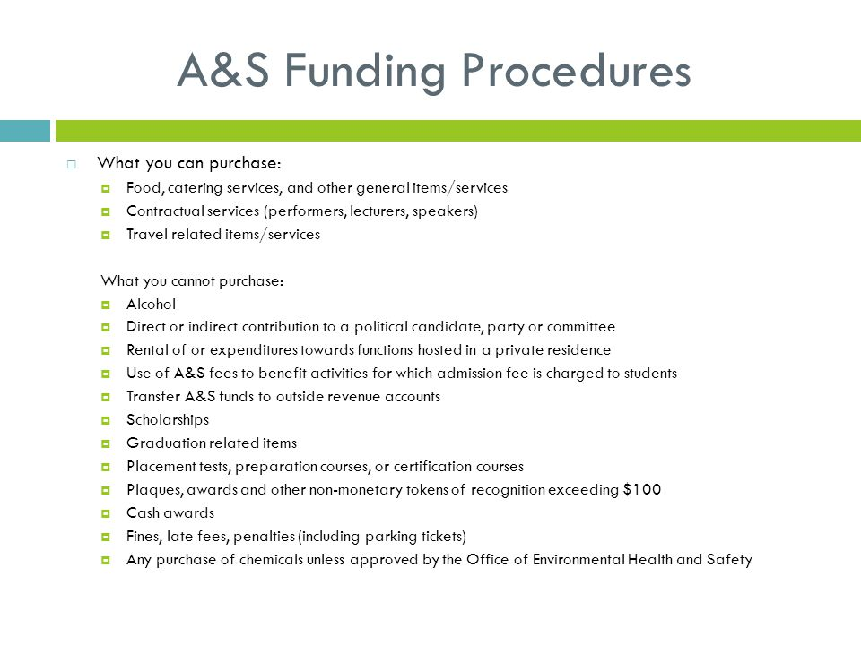A&S Funding Procedures  What you can purchase:  Food, catering services, and other general items/services  Contractual services (performers, lecturers, speakers)  Travel related items/services What you cannot purchase:  Alcohol  Direct or indirect contribution to a political candidate, party or committee  Rental of or expenditures towards functions hosted in a private residence  Use of A&S fees to benefit activities for which admission fee is charged to students  Transfer A&S funds to outside revenue accounts  Scholarships  Graduation related items  Placement tests, preparation courses, or certification courses  Plaques, awards and other non-monetary tokens of recognition exceeding $100  Cash awards  Fines, late fees, penalties (including parking tickets)  Any purchase of chemicals unless approved by the Office of Environmental Health and Safety