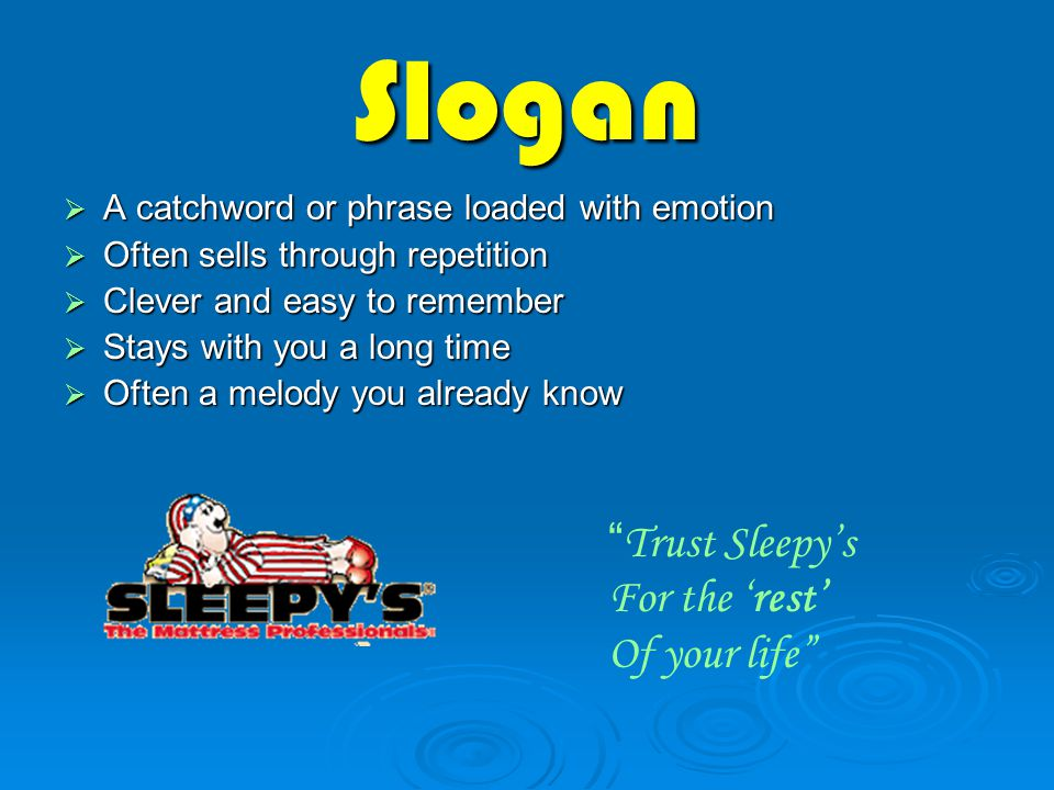 Slogan  A catchword or phrase loaded with emotion  Often sells through repetition  Clever and easy to remember  Stays with you a long time  Often a melody you already know Trust Sleepy's For the 'rest' Of your life