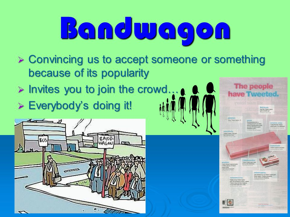 Bandwagon  Convincing us to accept someone or something because of its popularity  Invites you to join the crowd…  Everybody's doing it!