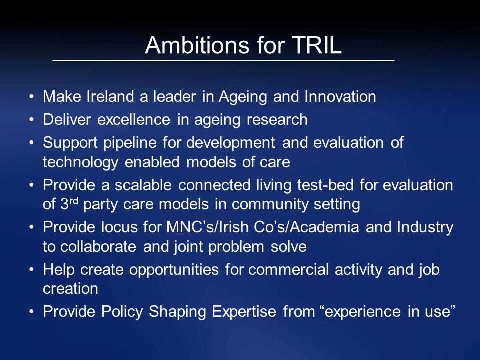 Ambitions for TRIL Make Ireland a leader in Ageing and Innovation Deliver excellence in ageing research Support pipeline for development and evaluation of technology enabled models of care Provide a scalable connected living test-bed for evaluation of 3 rd party care models in community setting Provide locus for MNC's/Irish Co's/Academia and Industry to collaborate and joint problem solve Help create opportunities for commercial activity and job creation Provide Policy Shaping Expertise from experience in use
