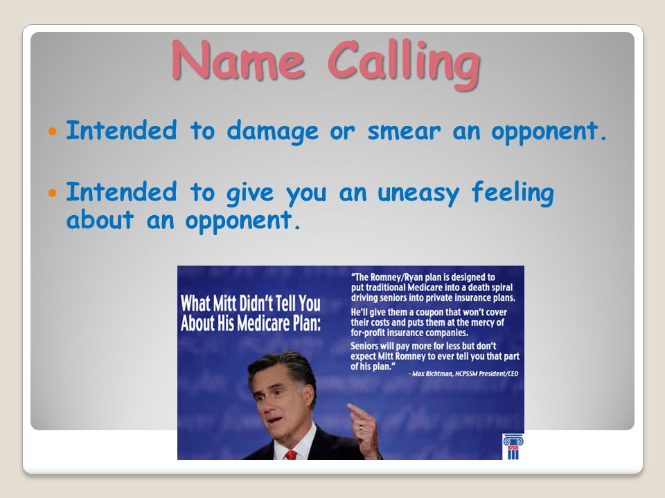 Name Calling Intended to damage or smear an opponent.