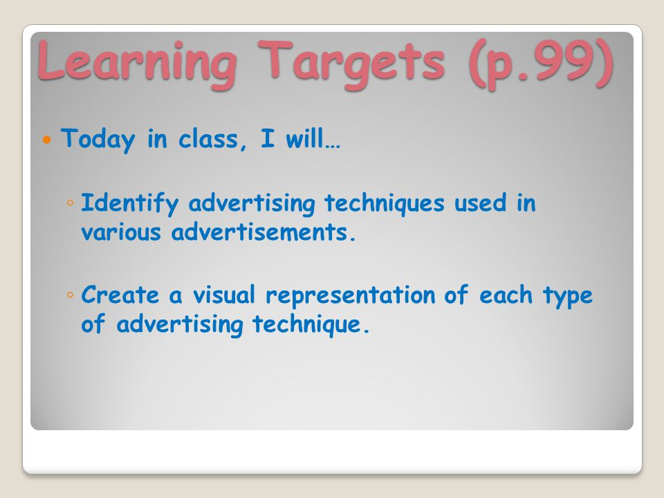 Learning Targets (p.99) Today in class, I will… ◦ Identify advertising techniques used in various advertisements.