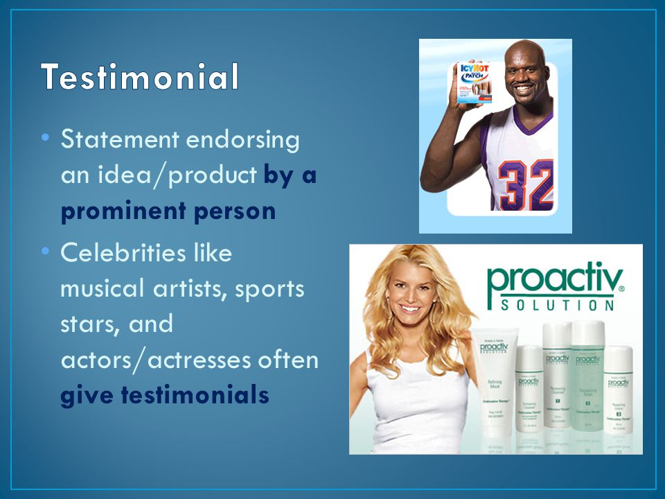 Statement endorsing an idea/product by a prominent person Celebrities like musical artists, sports stars, and actors/actresses often give testimonials