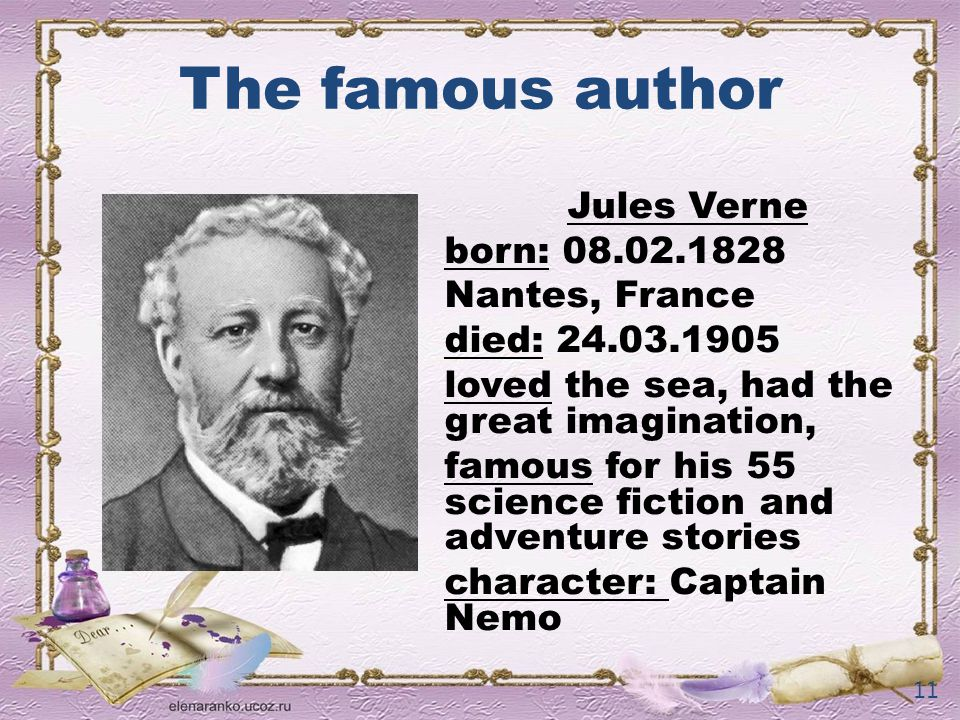 The famous author Jules Verne born: Nantes, France died: loved the sea, had the great imagination, famous for his 55 science fiction and adventure stories character: Captain Nemo 11