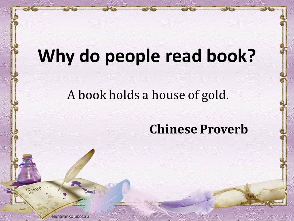 Why do people read book A book holds a house of gold. Chinese Proverb