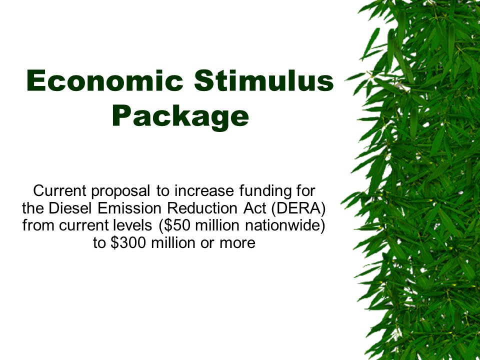 Economic Stimulus Package Current proposal to increase funding for the Diesel Emission Reduction Act (DERA) from current levels ($50 million nationwide) to $300 million or more