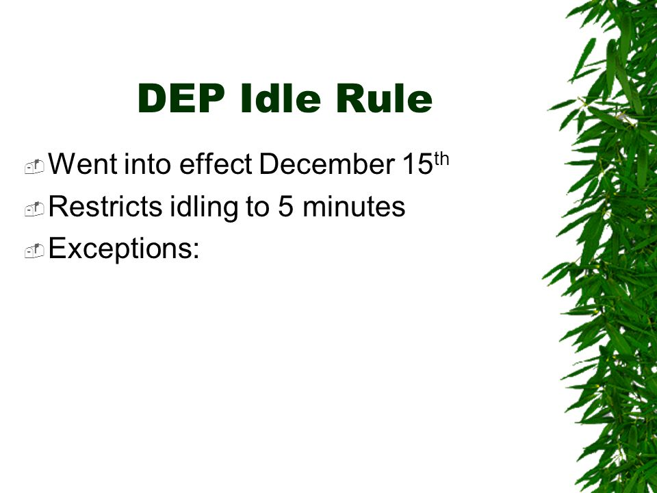 DEP Idle Rule  Went into effect December 15 th  Restricts idling to 5 minutes  Exceptions: