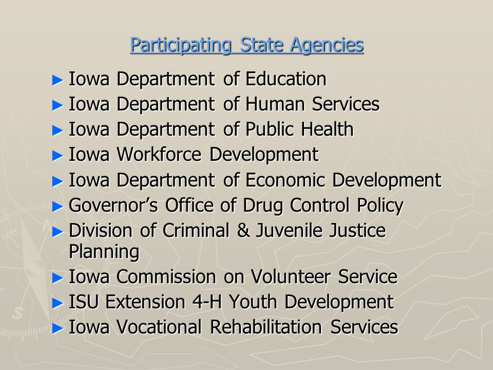 Participating State Agencies ► Iowa Department of Education ► Iowa Department of Human Services ► Iowa Department of Public Health ► Iowa Workforce Development ► Iowa Department of Economic Development ► Governor's Office of Drug Control Policy ► Division of Criminal & Juvenile Justice Planning ► Iowa Commission on Volunteer Service ► ISU Extension 4-H Youth Development ► Iowa Vocational Rehabilitation Services