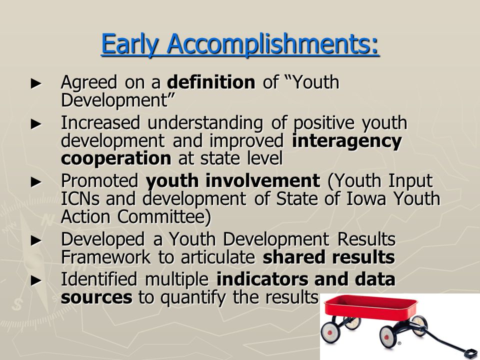 Early Accomplishments: ► Agreed on a definition of Youth Development ► Increased understanding of positive youth development and improved interagency cooperation at state level ► Promoted youth involvement (Youth Input ICNs and development of State of Iowa Youth Action Committee) ► Developed a Youth Development Results Framework to articulate shared results ► Identified multiple indicators and data sources to quantify the results